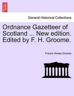 Ordnance Gazetteer of Scotland ... New Edition. Edited by F. H. Groome.