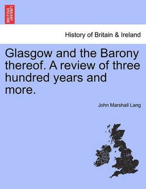 Glasgow and the Barony Thereof. a Review of Three Hundred Years and More.