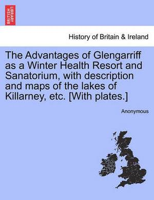 The Advantages of Glengarriff as a Winter Health Resort and Sanatorium, with Description and Maps of the Lakes of Killarney, Etc. [With Plates.]