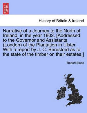 Narrative of a Journey to the North of Ireland, in the Year 1802. [Addressed to the Governor and Assistants (London) of the Plantation in Ulster. with a Report by J. C. Beresford as to the State of the Timber on Their Estates.]