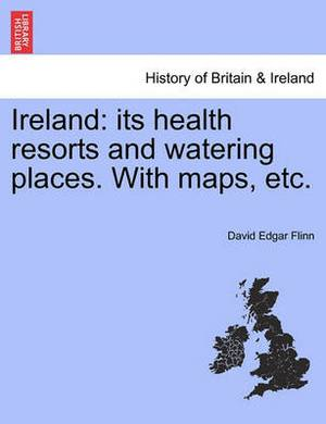 Ireland: Its Health Resorts and Watering Places. with Maps, Etc.