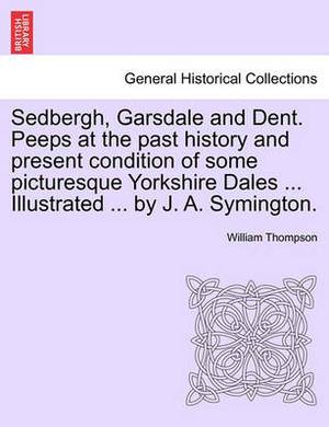 Sedbergh, Garsdale and Dent. Peeps at the Past History and Present Condition of Some Picturesque Yorkshire Dales ... Illustrated ... by J. A. Symington.