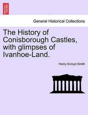 The History of Conisborough Castles, with Glimpses of Ivanhoe-Land.