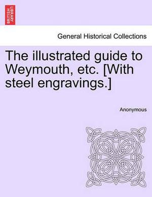 The Illustrated Guide to Weymouth, Etc. [With Steel Engravings.]