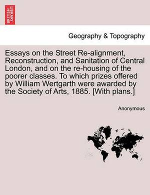 Essays on the Street Re-Alignment, Reconstruction, and Sanitation of Central London, and on the Re-Housing of the Poorer Classes. to Which Prizes Offered by William Wertgarth Were Awarded by the Society of Arts, 1885. [With Plans.]