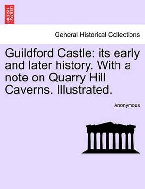Guildford Castle: Its Early and Later History. with a Note on Quarry Hill Caverns. Illustrated.