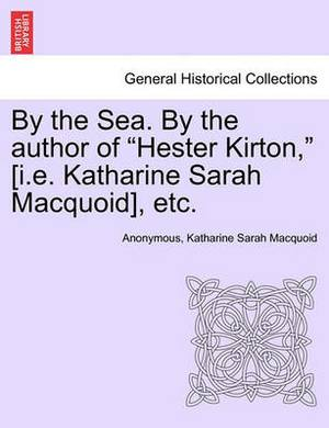 By the Sea. by the Author of  Hester Kirton,  [I.E. Katharine Sarah Macquoid], Etc.