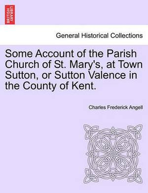 Some Account of the Parish Church of St. Mary's, at Town Sutton, or Sutton Valence in the County of Kent.