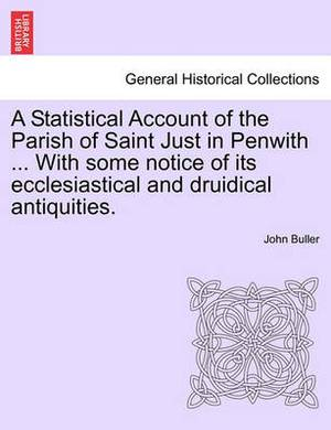 A Statistical Account of the Parish of Saint Just in Penwith ... with Some Notice of Its Ecclesiastical and Druidical Antiquities.