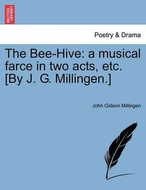 The Bee-Hive: A Musical Farce in Two Acts, Etc. [By J. G. Millingen.]
