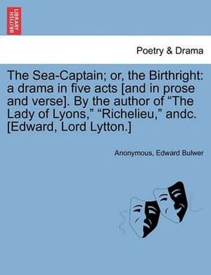The Sea-Captain; Or, the Birthright: A Drama in Five Acts [And in Prose and Verse]. by the Author of the Lady of Lyons, Richelieu, Andc. [Edward, Lord Lytton.]