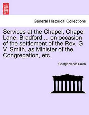 Services at the Chapel, Chapel Lane, Bradford ... on Occasion of the Settlement of the REV. G. V. Smith, as Minister of the Congregation, Etc.