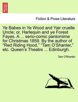 Ye Babes in Ye Wood and Yair Cruelle Uncle; Or, Harlequin and Ye Forest Fayes. a ... Serio-Comic Pantomime for Christmas 1859. by the Author of Red Riding Hood, Tam O'Shanter, Etc. Queen's Theatre ... Edinburgh.