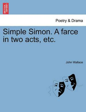 Simple Simon. a Farce in Two Acts, Etc.