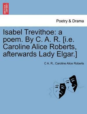 Isabel Trevithoe: A Poem. by C. A. R. [I.E. Caroline Alice Roberts, Afterwards Lady Elgar.]