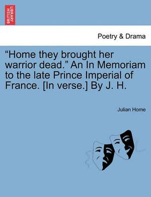 Home They Brought Her Warrior Dead.  an in Memoriam to the Late Prince Imperial of France. [In Verse.] by J. H.