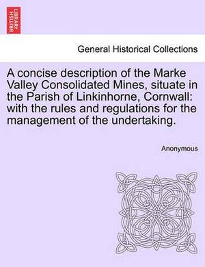 A Concise Description of the Marke Valley Consolidated Mines, Situate in the Parish of Linkinhorne, Cornwall: With the Rules and Regulations for the Management of the Undertaking.