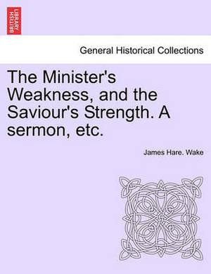 The Minister's Weakness, and the Saviour's Strength. a Sermon, Etc.