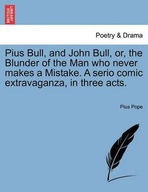 Pius Bull, and John Bull, Or, the Blunder of the Man Who Never Makes a Mistake. a Serio Comic Extravaganza, in Three Acts.