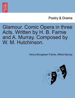 Glamour. Comic Opera in Three Acts. Written by H. B. Farnie and A. Murray. Composed by W. M. Hutchinson.