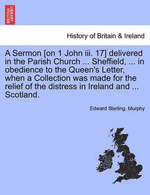 A Sermon [On 1 John III. 17] Delivered in the Parish Church ... Sheffield, ... in Obedience to the Queen's Letter, When a Collection Was Made for the Relief of the Distress in Ireland and ... Scotland.