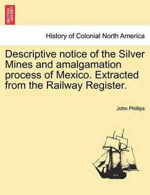 Descriptive Notice of the Silver Mines and Amalgamation Process of Mexico. Extracted from the Railway Register.