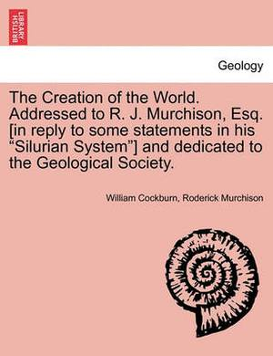 The Creation of the World. Addressed to R. J. Murchison, Esq. [In Reply to Some Statements in His Silurian System] and Dedicated to the Geological Society.