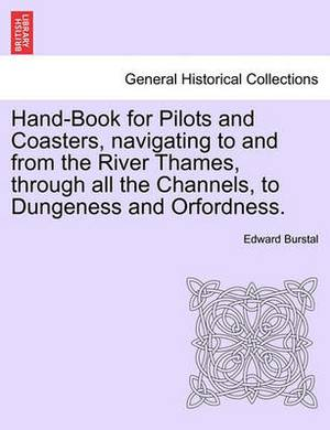 Hand-Book for Pilots and Coasters, Navigating to and from the River Thames, Through All the Channels, to Dungeness and Orfordness.