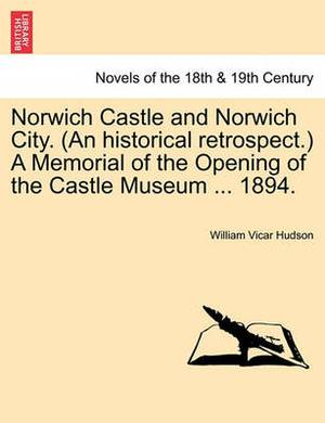 Norwich Castle and Norwich City. (an Historical Retrospect.) a Memorial of the Opening of the Castle Museum ... 1894.