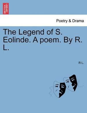 The Legend of S. Eolinde. a Poem. by R. L.