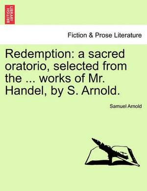 Redemption: A Sacred Oratorio, Selected from the ... Works of Mr. Handel, by S. Arnold.