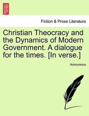 Christian Theocracy and the Dynamics of Modern Government. a Dialogue for the Times. [In Verse.]