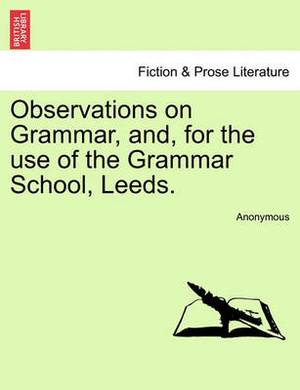 Observations on Grammar, And, for the Use of the Grammar School, Leeds.