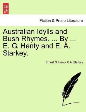 Australian Idylls and Bush Rhymes. ... by ... E. G. Henty and E. A. Starkey.