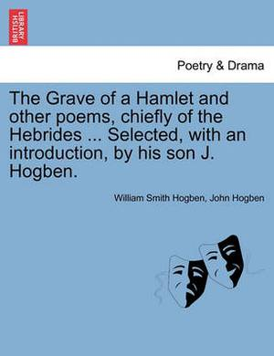 The Grave of a Hamlet and Other Poems, Chiefly of the Hebrides ... Selected, with an Introduction, by His Son J. Hogben.