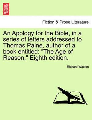 An Apology for the Bible, in a Series of Letters Addressed to Thomas Paine, Author of a Book Entitled: The Age of Reason, Eighth Edition.