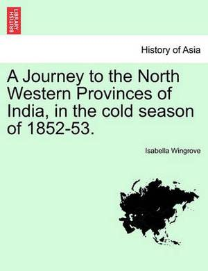 A Journey to the North Western Provinces of India, in the Cold Season of 1852-53.