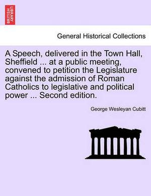 A Speech, Delivered in the Town Hall, Sheffield ... at a Public Meeting, Convened to Petition the Legislature Against the Admission of Roman Catholics to Legislative and Political Power ... Second Edition.