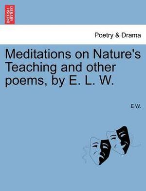 Meditations on Nature's Teaching and Other Poems, by E. L. W.
