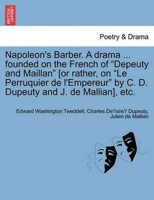 Napoleon's Barber. a Drama ... Founded on the French of  Depeuty and Maillan  [Or Rather, on  Le Perruquier de L'Empereur  by C. D. Dupeuty and J. de Mallian], Etc.