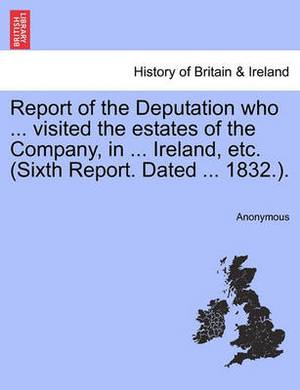 Report of the Deputation Who ... Visited the Estates of the Company, in ... Ireland, Etc. (Sixth Report. Dated ... 1832.).