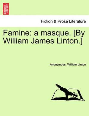 Famine: A Masque. [By William James Linton.]