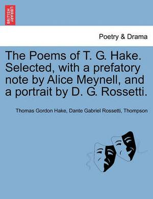 The Poems of T. G. Hake. Selected, with a Prefatory Note by Alice Meynell, and a Portrait by D. G. Rossetti.