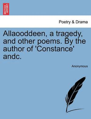 Allaooddeen, a Tragedy, and Other Poems. by the Author of 'Constance' Andc.