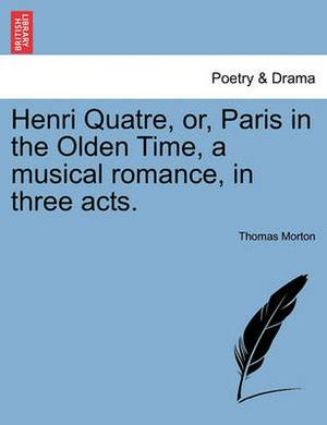 Henri Quatre, Or, Paris in the Olden Time, a Musical Romance, in Three Acts.