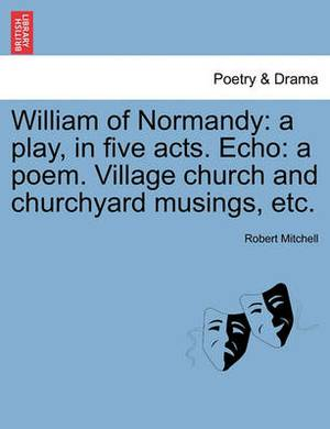 William of Normandy: A Play, in Five Acts. Echo: A Poem. Village Church and Churchyard Musings, Etc.