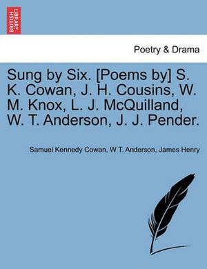 Sung by Six. [Poems By] S. K. Cowan, J. H. Cousins, W. M. Knox, L. J. McQuilland, W. T. Anderson, J. J. Pender.