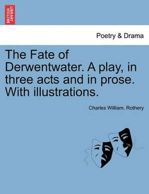 The Fate of Derwentwater. a Play, in Three Acts and in Prose. with Illustrations.
