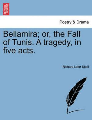 Bellamira; Or, the Fall of Tunis. a Tragedy, in Five Acts.