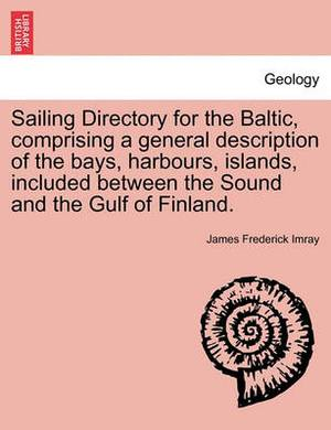 Sailing Directory for the Baltic, Comprising a General Description of the Bays, Harbours, Islands, Included Between the Sound and the Gulf of Finland.
